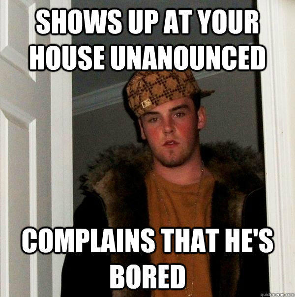 Shows up at your house unanounced Complains that he's bored  Scumbag Steve