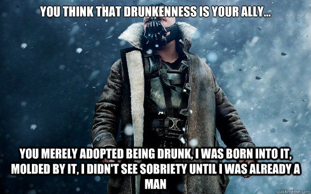 you think that drunkenness is your ally... you merely adopted being drunk, I was born into it, molded by it, I didn't see sobriety until I was already a man