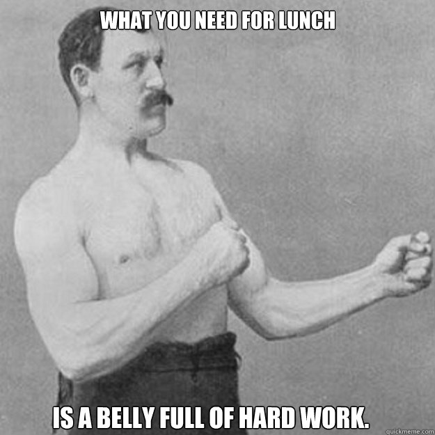 What you need for lunch is a belly full of hard work. - What you need for lunch is a belly full of hard work.  Misc