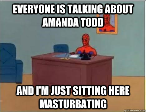 Everyone is talking about Amanda Todd and I'm just sitting here masturbating