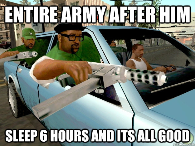 Entire army after him sleep 6 hours and its all good  Gta San Andreas Logic