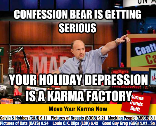 Confession bear is getting serious Your holiday depression is a karma factory - Confession bear is getting serious Your holiday depression is a karma factory  Mad Karma with Jim Cramer