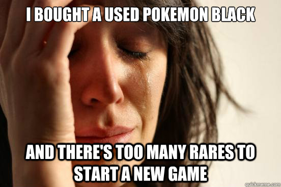 I bought a used Pokemon Black And there's too many rares to start a new game - I bought a used Pokemon Black And there's too many rares to start a new game  First World Problems