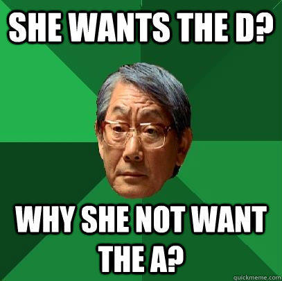 She wants the d? why she not want the a? - She wants the d? why she not want the a?  High Expectations Asian Father