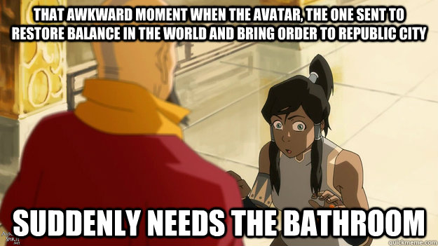 That awkward moment when the avatar, the one sent to restore balance in the world and bring order to republic city suddenly needs the bathroom - That awkward moment when the avatar, the one sent to restore balance in the world and bring order to republic city suddenly needs the bathroom  Misc