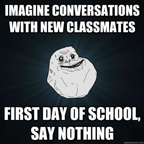 Imagine conversations with new classmates First day of school, say nothing - Imagine conversations with new classmates First day of school, say nothing  Forever Alone