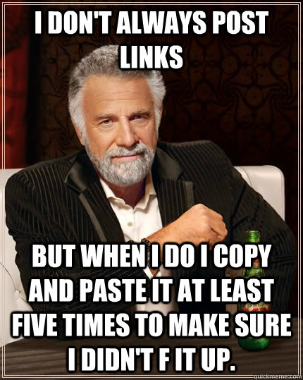 I don't always post links But when I do I copy and paste it at least five times to make sure I didn't f it up. - I don't always post links But when I do I copy and paste it at least five times to make sure I didn't f it up.  The Most Interesting Man In The World
