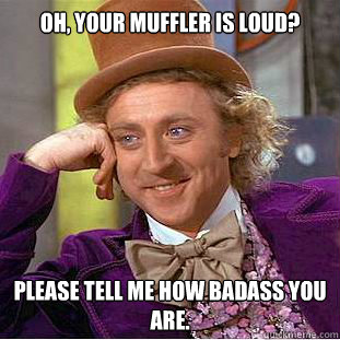 Oh, your muffler is loud? Please tell me how badass you are. - Oh, your muffler is loud? Please tell me how badass you are.  Condescending Wonka