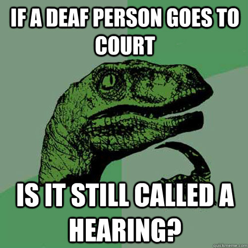 If a deaf person goes to court Is it still called a hearing? - If a deaf person goes to court Is it still called a hearing?  Philosoraptor
