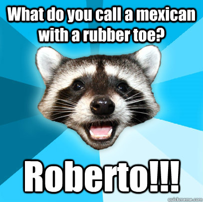 What do you call a mexican with a rubber toe? Roberto!!! - What do you call a mexican with a rubber toe? Roberto!!!  Misc