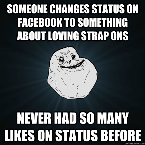 Someone changes status on facebook to something about loving strap ons Never had so many likes on status before - Someone changes status on facebook to something about loving strap ons Never had so many likes on status before  Forever Alone