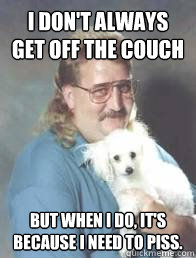i don't always get off the couch But when I do, it's because I need to piss.