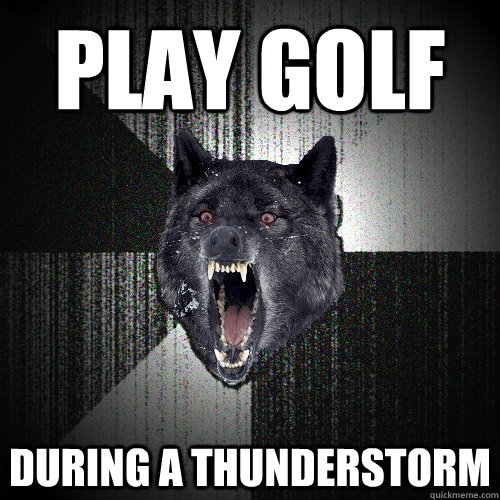 play golf during a thunderstorm - play golf during a thunderstorm  Insanity Wolf