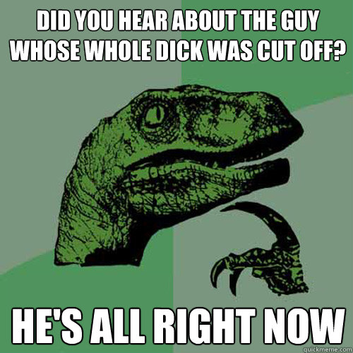 Did you hear about the guy whose whole DICK was cut off? he's all right now  Philosoraptor