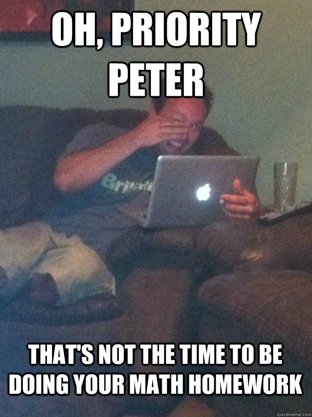 Oh, Priority Peter That's not the time to be doing your math homework