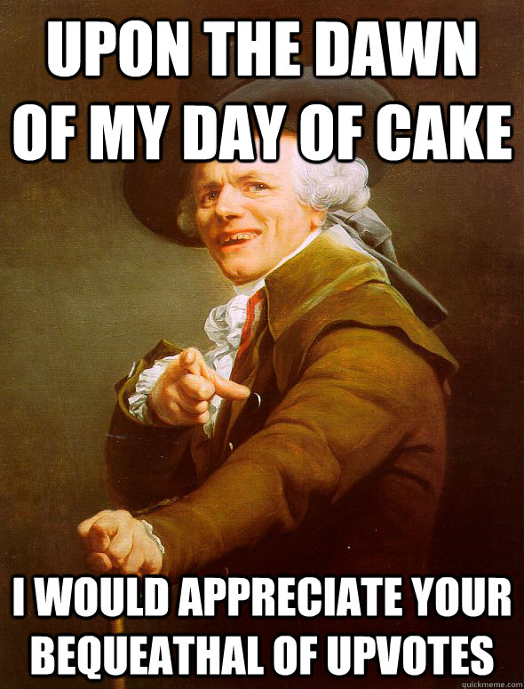 upon the dawn of my day of cake i would appreciate your bequeathal of upvotes - upon the dawn of my day of cake i would appreciate your bequeathal of upvotes  Joseph Ducreux