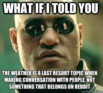 what if i told you the weather is a last resort topic when making conversation with people, not something that belongs on Reddit - what if i told you the weather is a last resort topic when making conversation with people, not something that belongs on Reddit  Matrix Morpheus