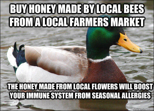 Buy honey made by local bees from a local farmers market The honey made from local flowers will boost your immune system from seasonal allergies - Buy honey made by local bees from a local farmers market The honey made from local flowers will boost your immune system from seasonal allergies  Actual Advice Mallard