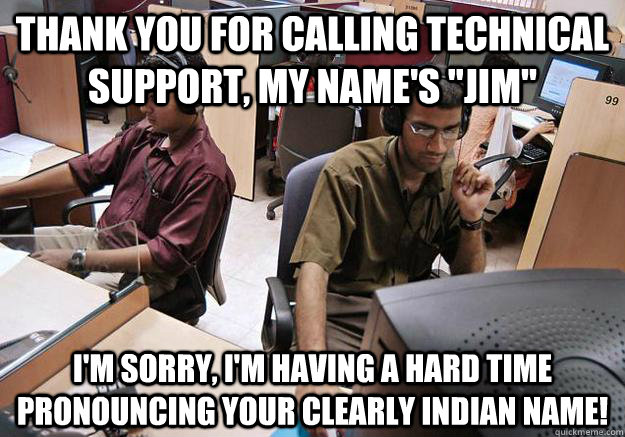 Thank you for calling technical support, my name's