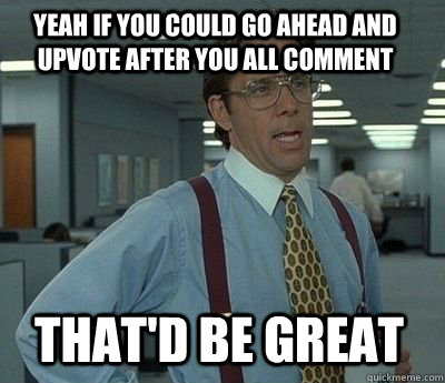 Yeah if you could go ahead and upvote after you all comment That'd be great - Yeah if you could go ahead and upvote after you all comment That'd be great  Bill Lumbergh
