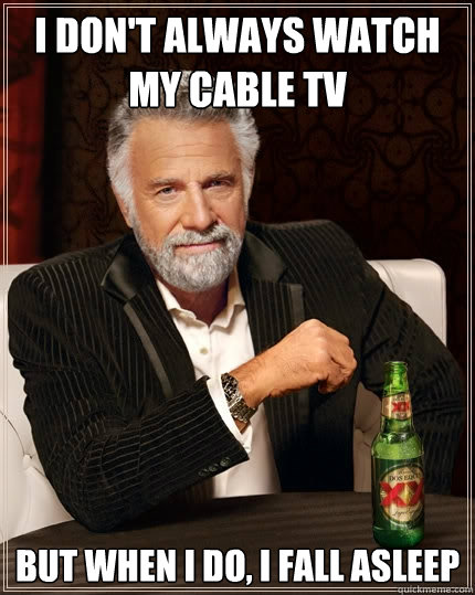 I don't always watch my cable TV But when I do, I fall asleep - I don't always watch my cable TV But when I do, I fall asleep  The Most Interesting Man In The World