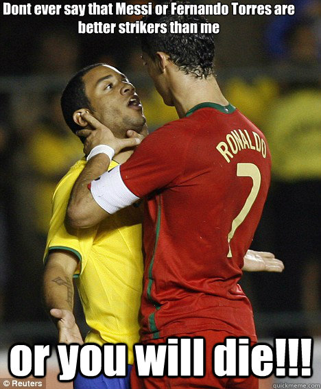 Dont ever say that Messi or Fernando Torres are better strikers than me or you will die!!!  cristiano ronaldo
