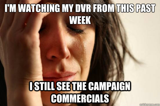 i'm watching my dvr from this past week i still see the campaign commercials - i'm watching my dvr from this past week i still see the campaign commercials  First World Problems