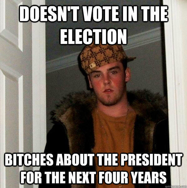 Doesn't vote in the election bitches about the president for the next four years - Doesn't vote in the election bitches about the president for the next four years  Scumbag Steve