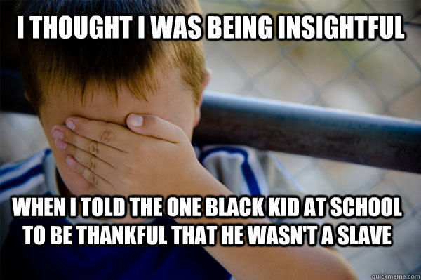 I thought I was being insightful  when I told the one black kid at school to be thankful that he wasn't a slave  Confession kid