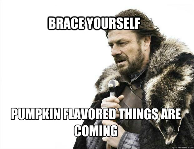 BRACE YOURSELf PUMPKIN FLAVORED THINGS ARE COMING - BRACE YOURSELf PUMPKIN FLAVORED THINGS ARE COMING  BRACE YOURSELF SOLO QUEUE