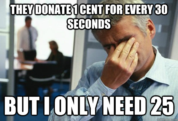 They donate 1 cent for every 30 seconds but I only need 25 - They donate 1 cent for every 30 seconds but I only need 25  Male First World Problems