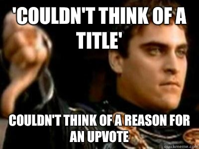 'couldn't think of a title' Couldn't think of a reason for an upvote - 'couldn't think of a title' Couldn't think of a reason for an upvote  Downvoting Roman