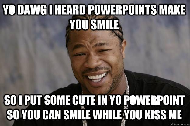 Kiss Me Meme Funny : Yo dawg i heard powerpoints make you smile so put some