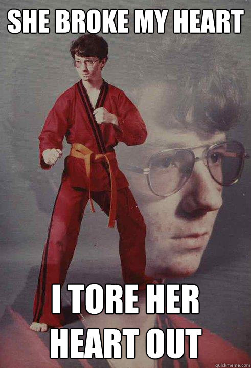 She broke my heart I tore her heart out - She broke my heart I tore her heart out  Karate Kyle