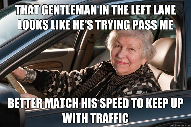 that gentleman in the left lane looks like he's trying pass me better match his speed to keep up with traffic