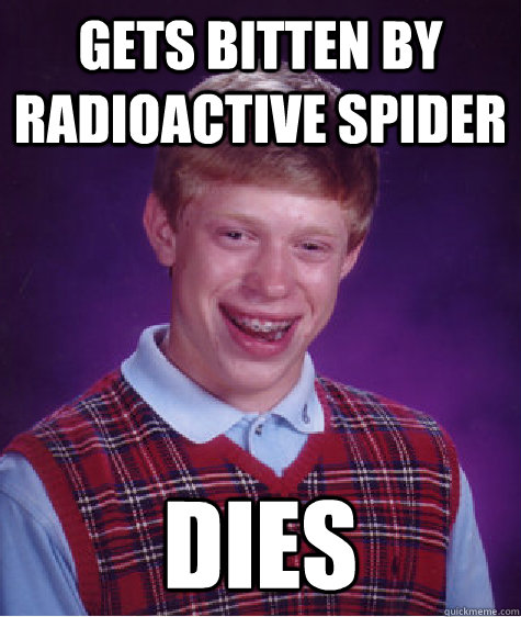 Gets bitten by radioactive spider dies - Gets bitten by radioactive spider dies  Bad Luck Brian