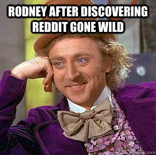 Rodney After Discovering Reddit Gone Wild Rodney After Discovering Reddit Gone Wild Condescending Wonka