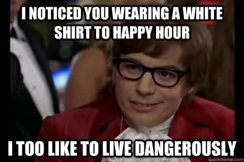 I noticed you wearing a white shirt to happy hour i too like to live dangerously - I noticed you wearing a white shirt to happy hour i too like to live dangerously  Dangerously - Austin Powers