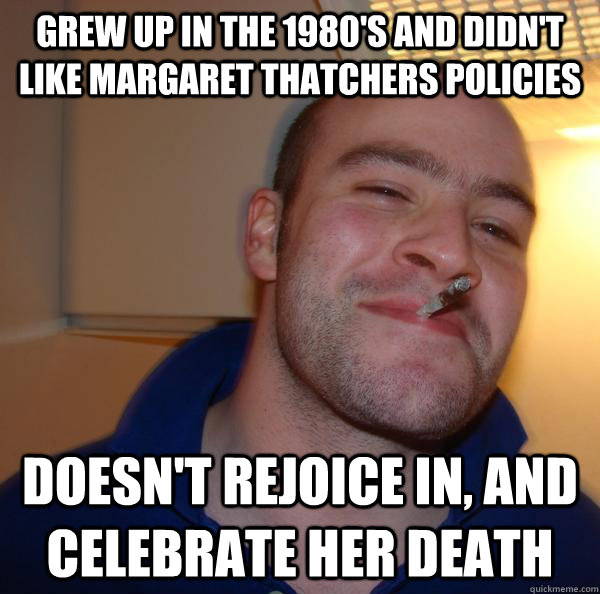 Grew up in the 1980's and didn't like margaret thatchers policies Doesn't rejoice in, and celebrate her death - Grew up in the 1980's and didn't like margaret thatchers policies Doesn't rejoice in, and celebrate her death  Misc