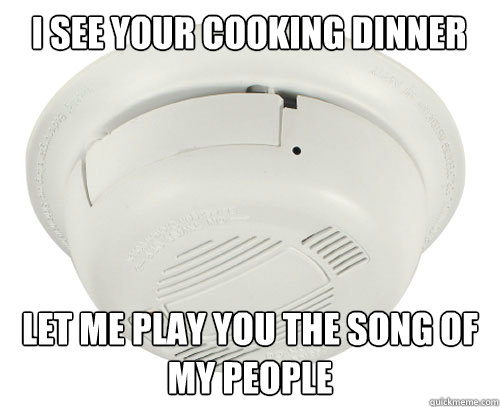 I see your cooking dinner Let me play you the song of my people