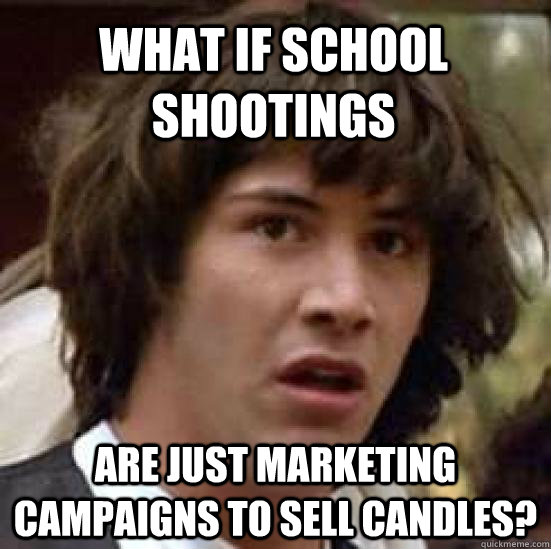 What if school shootings  are just marketing campaigns to sell candles? - What if school shootings  are just marketing campaigns to sell candles?  conspiracy keanu