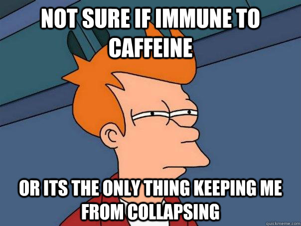 Not sure if immune to caffeine Or its the only thing keeping me from collapsing  - Not sure if immune to caffeine Or its the only thing keeping me from collapsing   Futurama Fry