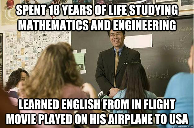 Spent 18 years of life studying mathematics and engineering Learned english from in flight movie played on his airplane to USA