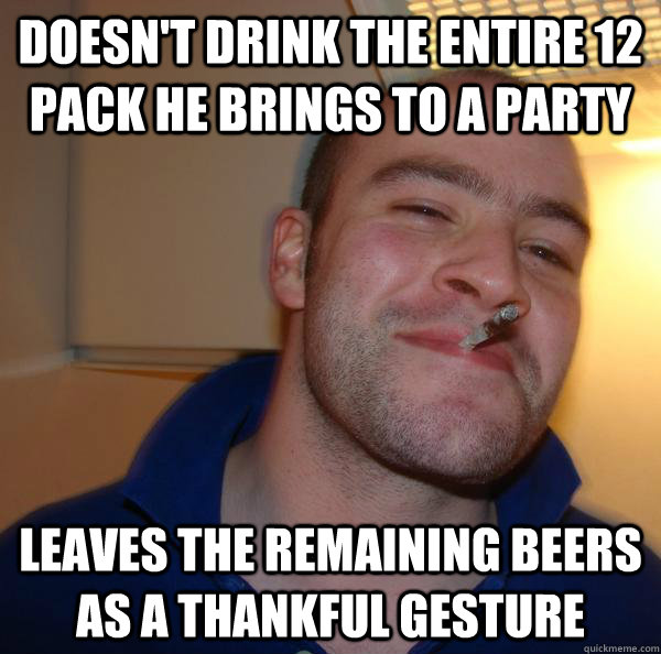 Doesn't drink the entire 12 pack he brings to a party leaves the remaining beers as a thankful gesture - Doesn't drink the entire 12 pack he brings to a party leaves the remaining beers as a thankful gesture  Misc