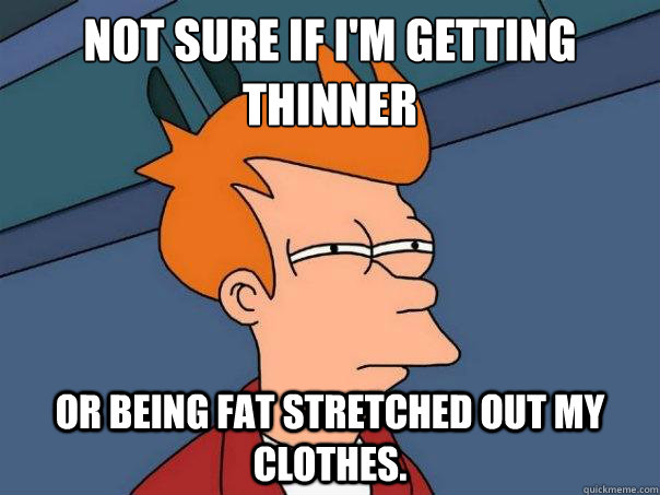Not sure if I'm getting thinner Or being fat stretched out my clothes.  - Not sure if I'm getting thinner Or being fat stretched out my clothes.   Futurama Fry