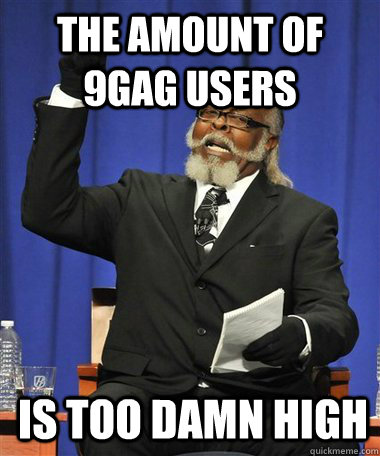 The amount of 9gag users Is too damn high - The amount of 9gag users Is too damn high  Rent Is Too Damn High Guy