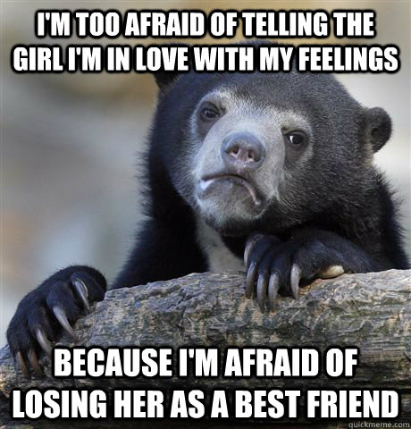 I'm too afraid of telling the girl i'm in love with my feelings Because I'm afraid of losing her as a best friend - I'm too afraid of telling the girl i'm in love with my feelings Because I'm afraid of losing her as a best friend  Misc