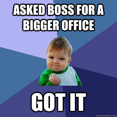 Asked boss for a bigger office got it - Asked boss for a bigger office got it  Success Kid
