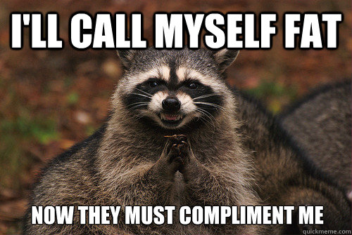 I'll call myself fat Now they must compliment me - I'll call myself fat Now they must compliment me  Insidious Racoon 2