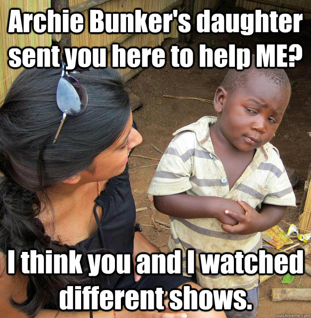 Archie Bunker's daughter sent you here to help ME? I think you and I watched different shows. - Archie Bunker's daughter sent you here to help ME? I think you and I watched different shows.  Skeptical 3rd World Child